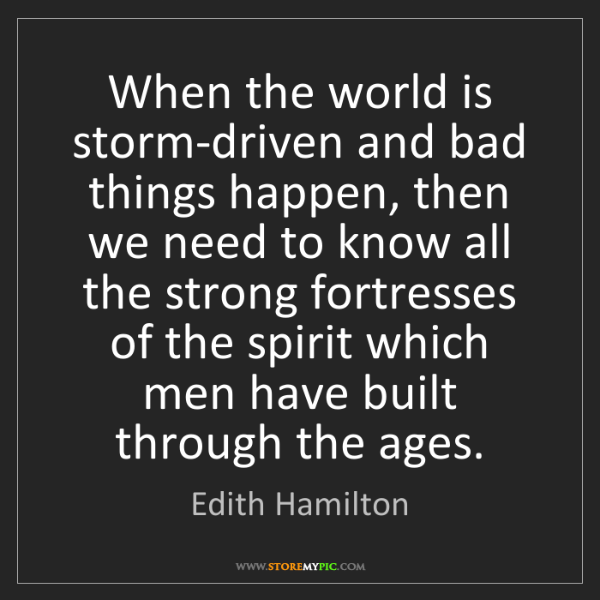 Edith Hamilton: When the world is storm-driven and bad things happen,...