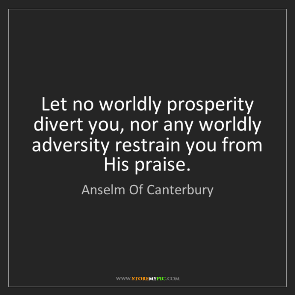 Anselm Of Canterbury: Let no worldly prosperity divert you, nor any worldly...