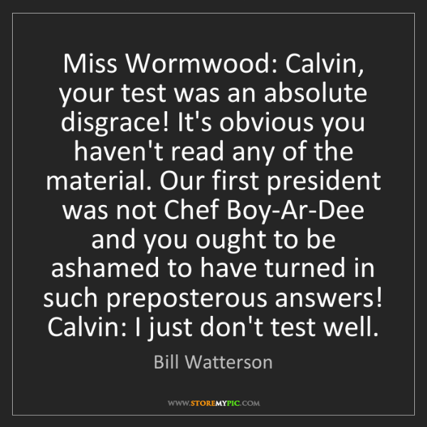 Bill Watterson: Miss Wormwood: Calvin, your test was an absolute disgrace!...