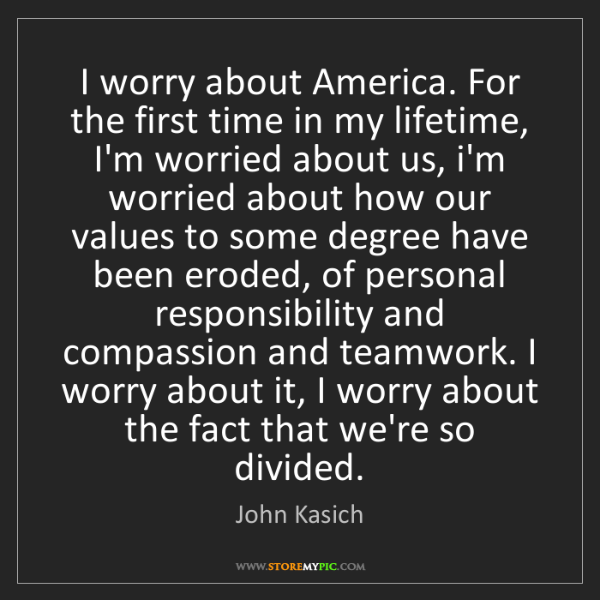 John Kasich: I worry about America. For the first time in my lifetime,...