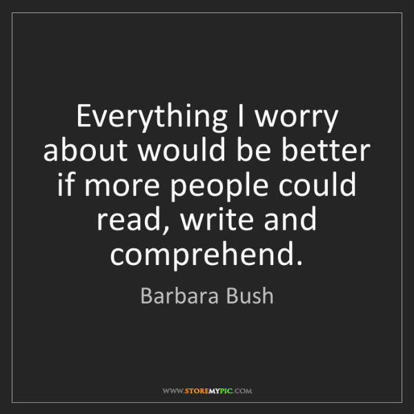 Barbara Bush: Everything I worry about would be better if more people...