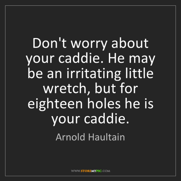 Arnold Haultain: Don't worry about your caddie. He may be an irritating...