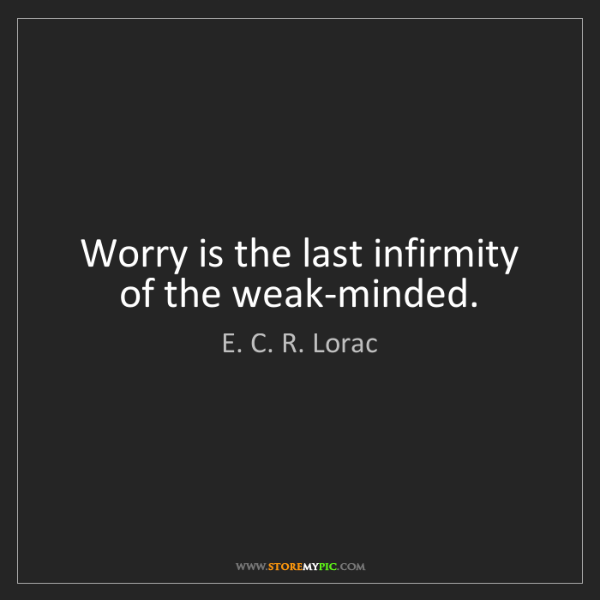 E. C. R. Lorac: Worry is the last infirmity of the weak-minded.