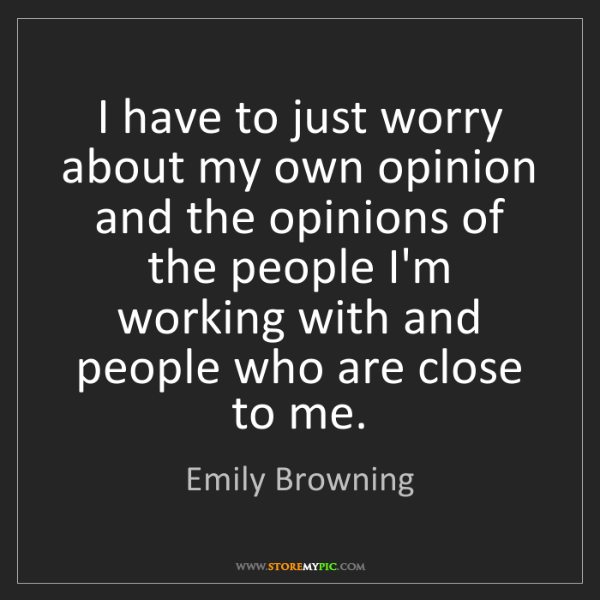 Emily Browning: I have to just worry about my own opinion and the opinions...