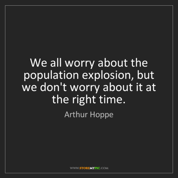 Arthur Hoppe: We all worry about the population explosion, but we don't...