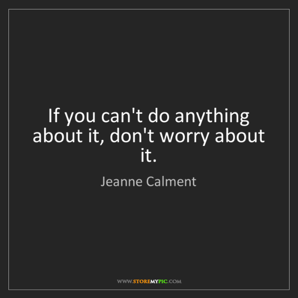 Jeanne Calment: If you can't do anything about it, don't worry about...