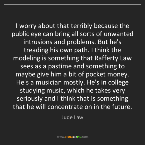 Jude Law: I worry about that terribly because the public eye can...