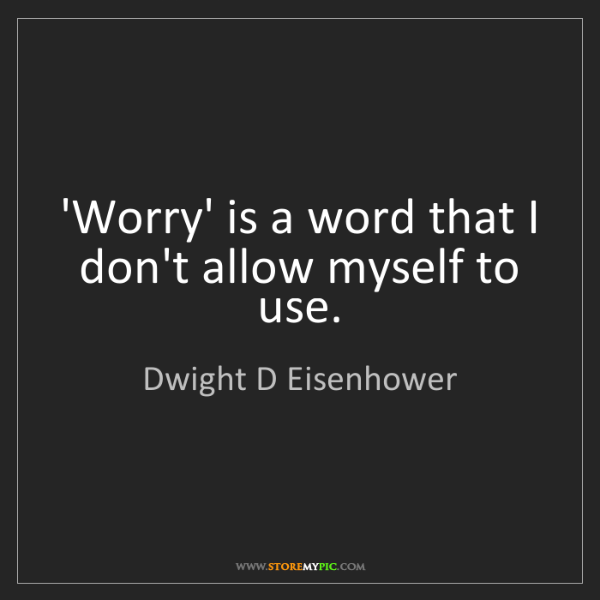 Dwight D Eisenhower: 'Worry' is a word that I don't allow myself to use.