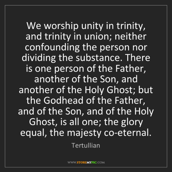 Tertullian: We worship unity in trinity, and trinity in union; neither...