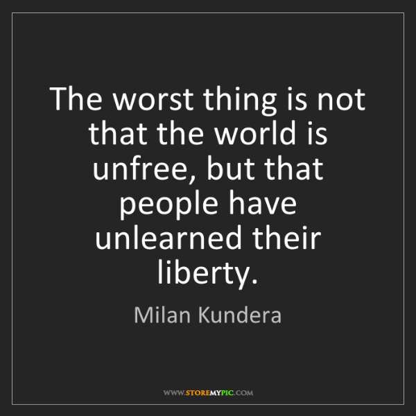 Milan Kundera: The worst thing is not that the world is unfree, but...