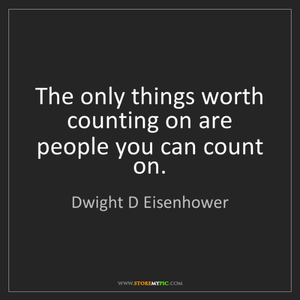 Dwight D Eisenhower: The only things worth counting on are people you can...