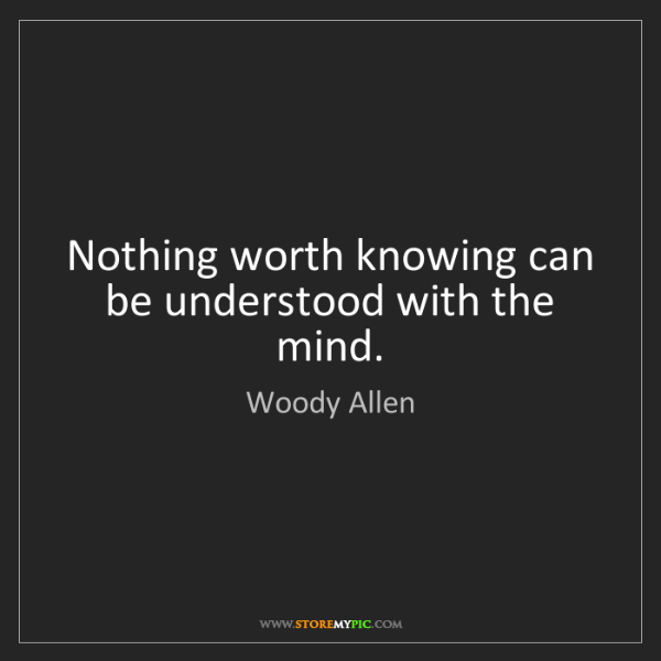 Woody Allen: Nothing worth knowing can be understood with the mind.