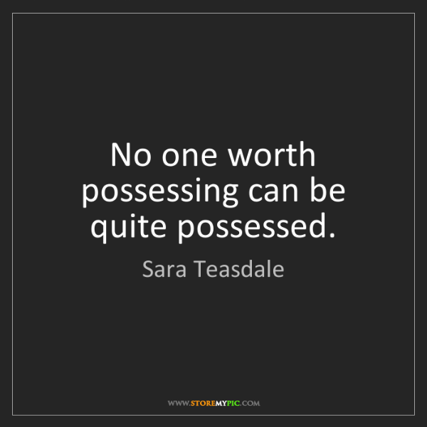 Sara Teasdale: No one worth possessing can be quite possessed.