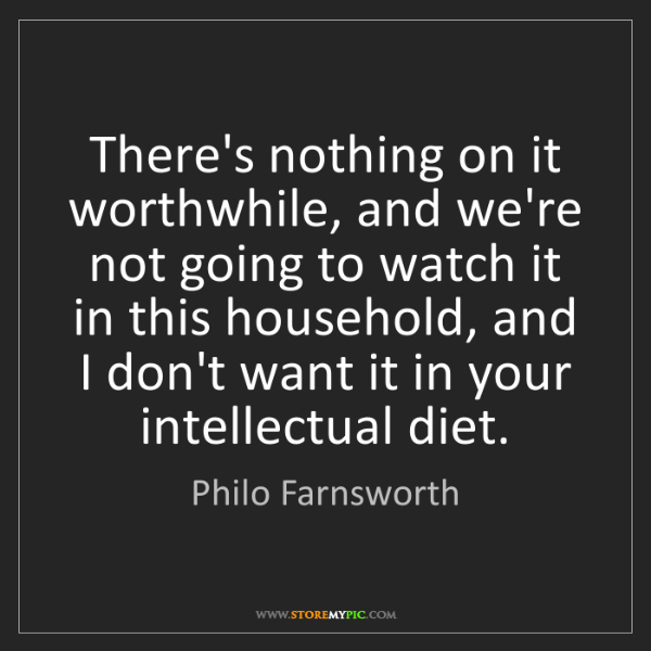 Philo Farnsworth: There's nothing on it worthwhile, and we're not going...