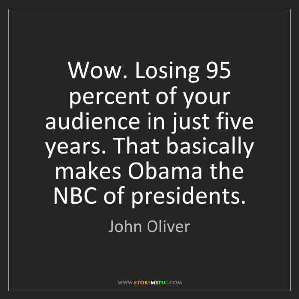 John Oliver: Wow. Losing 95 percent of your audience in just five...