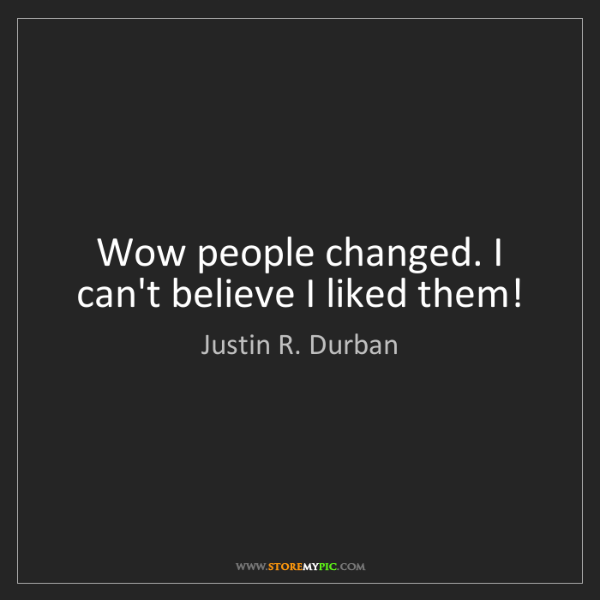 Justin R. Durban: Wow people changed. I can't believe I liked them!