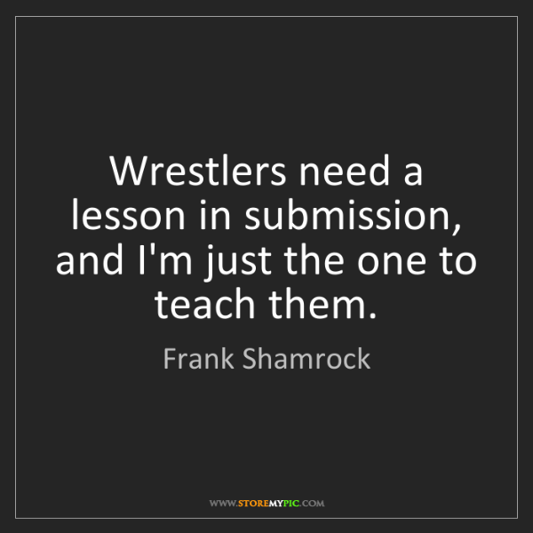 Frank Shamrock: Wrestlers need a lesson in submission, and I'm just the...