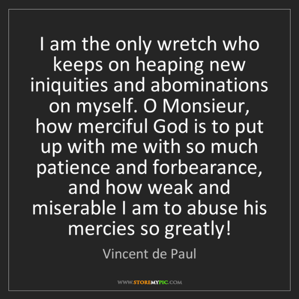 Vincent de Paul: I am the only wretch who keeps on heaping new iniquities...