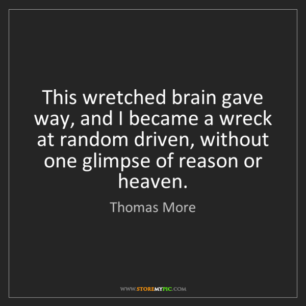 Thomas More: This wretched brain gave way, and I became a wreck at...