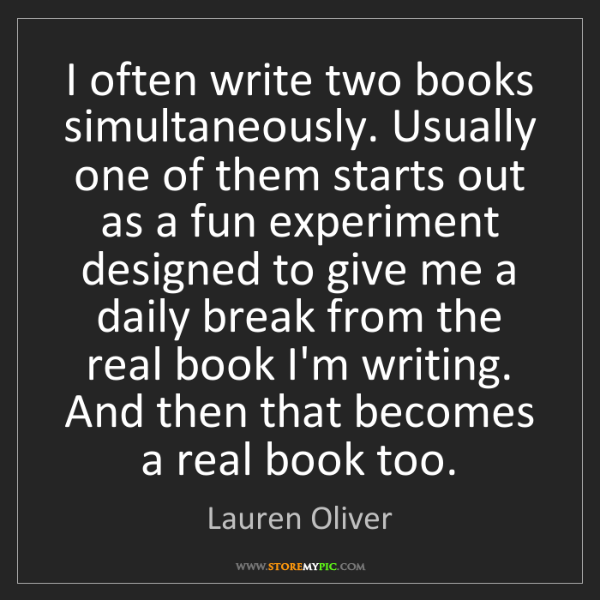 Lauren Oliver: I often write two books simultaneously. Usually one of...
