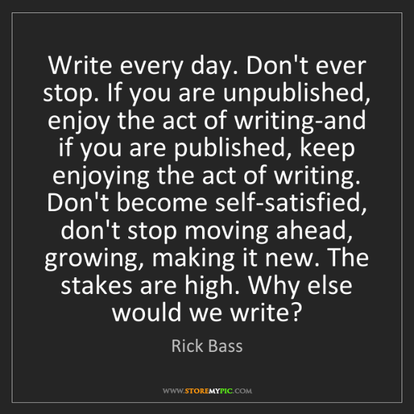 Rick Bass: Write every day. Don't ever stop. If you are unpublished,...
