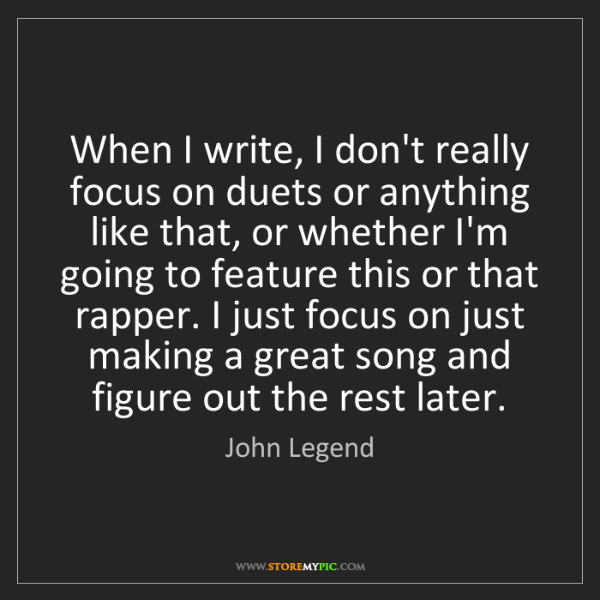John Legend: When I write, I don't really focus on duets or anything...