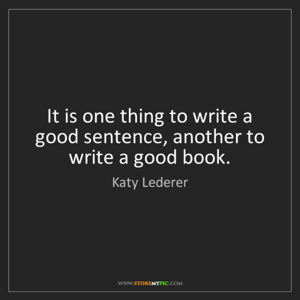 Katy Lederer: It is one thing to write a good sentence, another to...