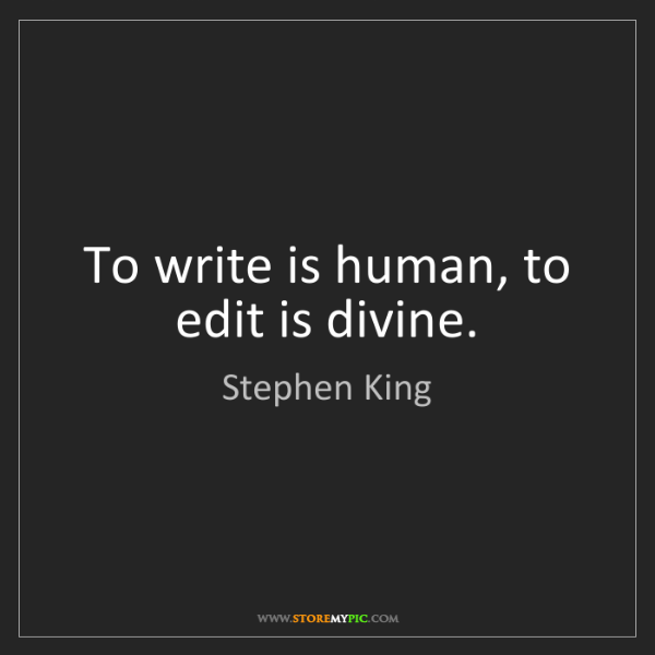 Stephen King: To write is human, to edit is divine.