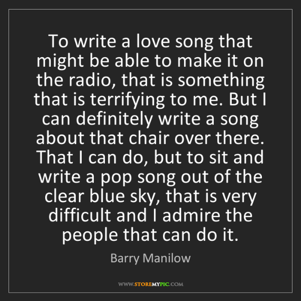 Barry Manilow: To write a love song that might be able to make it on...