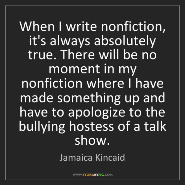 Jamaica Kincaid: When I write nonfiction, it's always absolutely true....