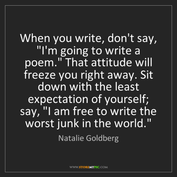 "Natalie Goldberg: When you write, don't say, ""I'm going to write a poem.""..."