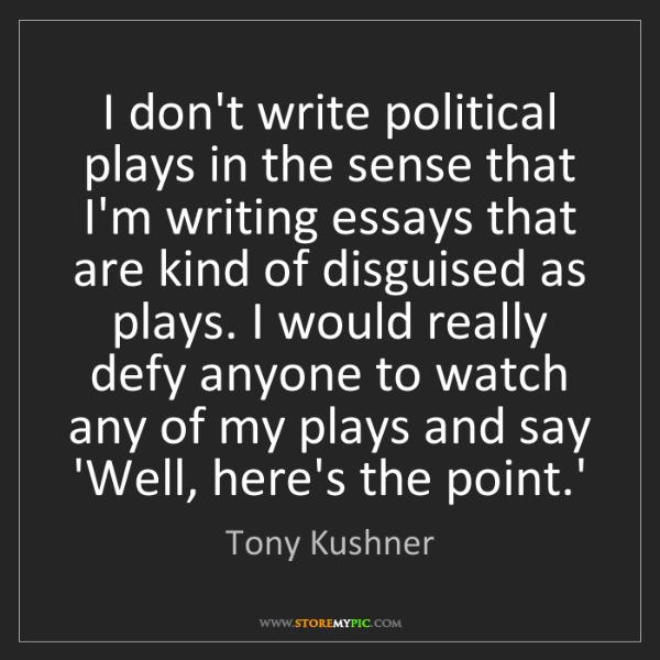 Tony Kushner: I don't write political plays in the sense that I'm writing...