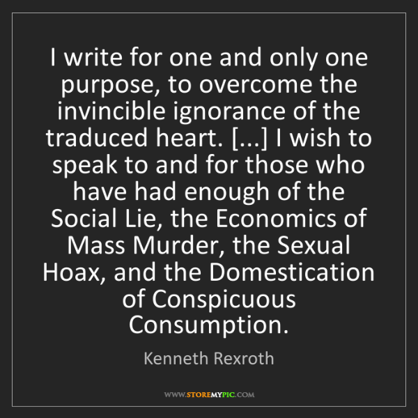 Kenneth Rexroth: I write for one and only one purpose, to overcome the...