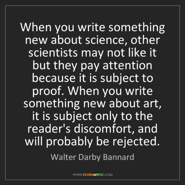Walter Darby Bannard: When you write something new about science, other scientists...
