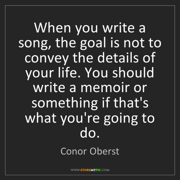 Conor Oberst: When you write a song, the goal is not to convey the...