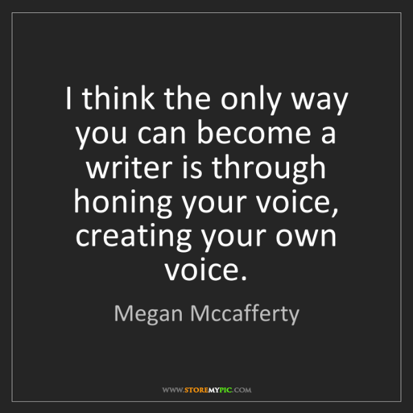 Megan Mccafferty: I think the only way you can become a writer is through...