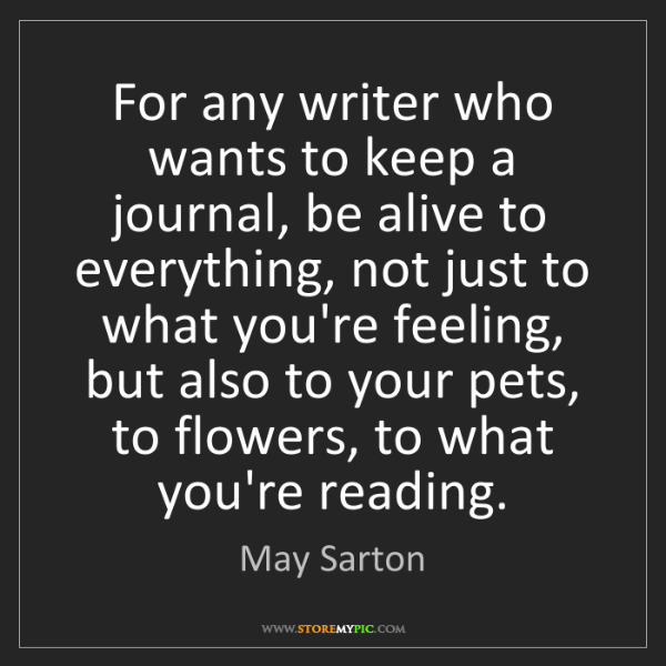 May Sarton: For any writer who wants to keep a journal, be alive...