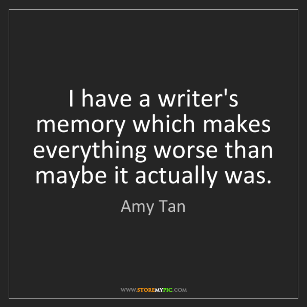 Amy Tan: I have a writer's memory which makes everything worse...