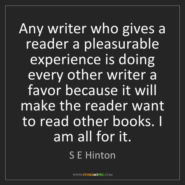S E Hinton: Any writer who gives a reader a pleasurable experience...