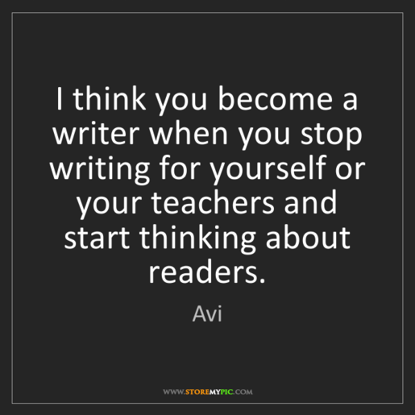 Avi: I think you become a writer when you stop writing for...