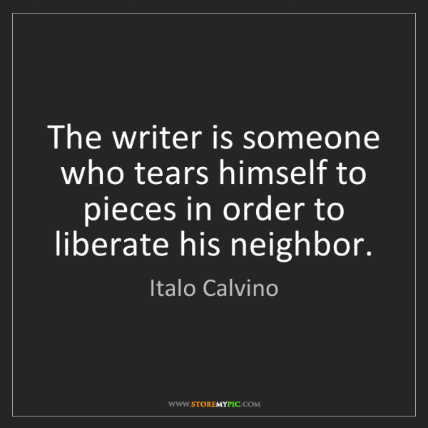 Italo Calvino: The writer is someone who tears himself to pieces in...