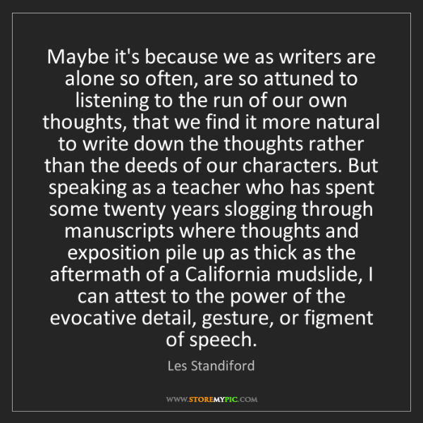 Les Standiford: Maybe it's because we as writers are alone so often,...
