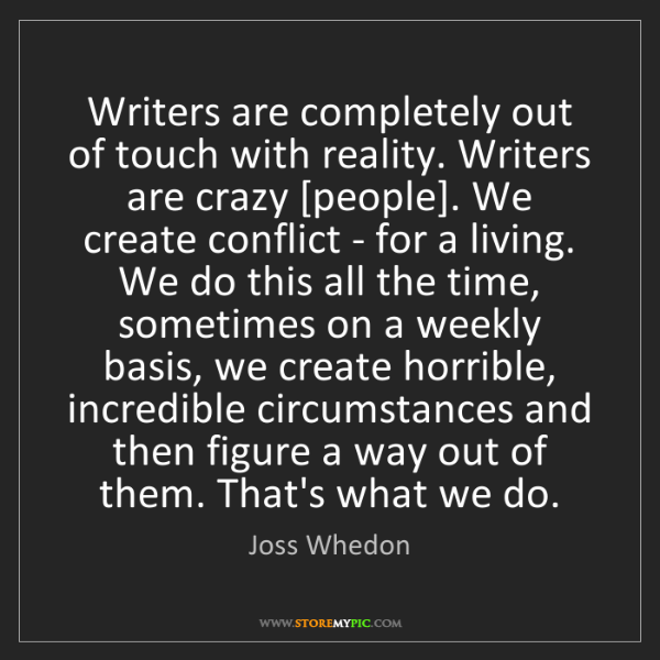 Joss Whedon: Writers are completely out of touch with reality. Writers...