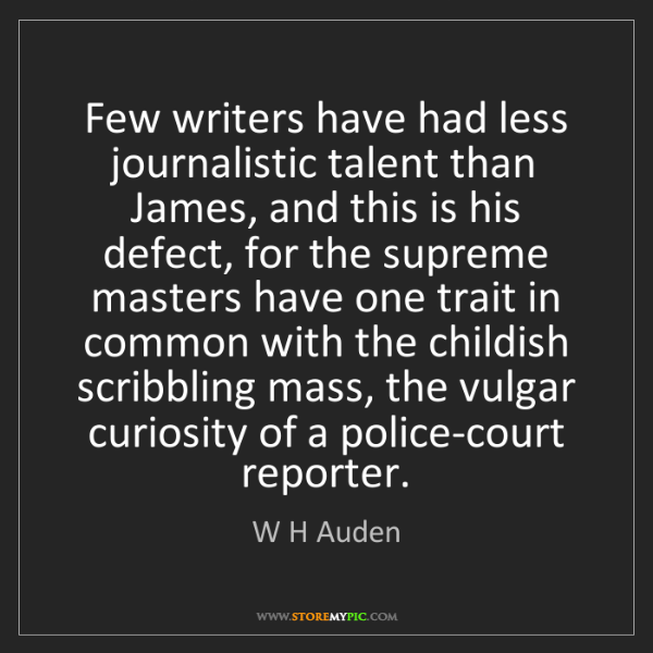 W H Auden: Few writers have had less journalistic talent than James,...