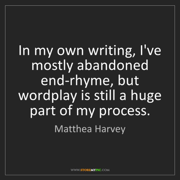 Matthea Harvey: In my own writing, I've mostly abandoned end-rhyme, but...