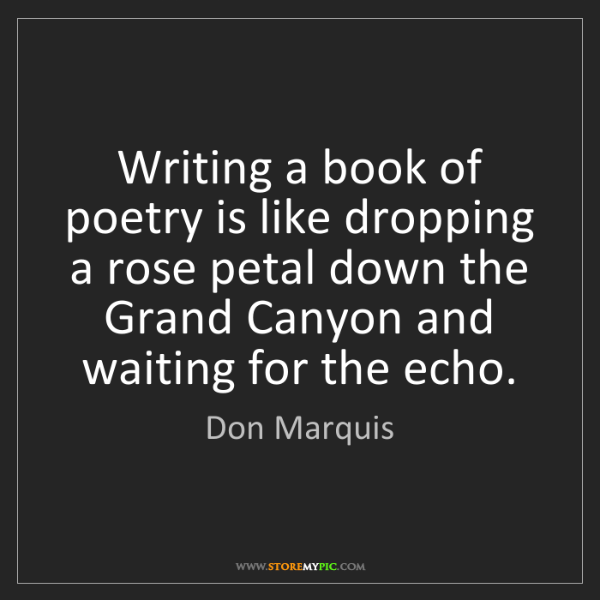 Don Marquis: Writing a book of poetry is like dropping a rose petal...