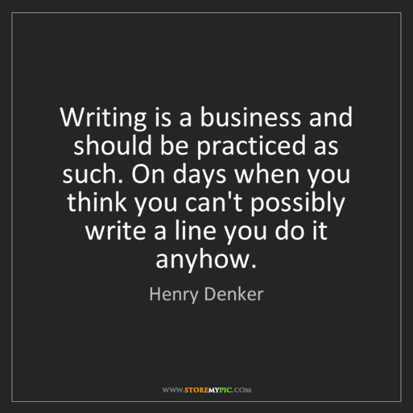 Henry Denker: Writing is a business and should be practiced as such....