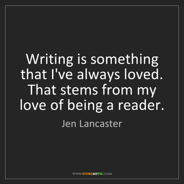 Jen Lancaster: Writing is something that I've always loved. That stems...