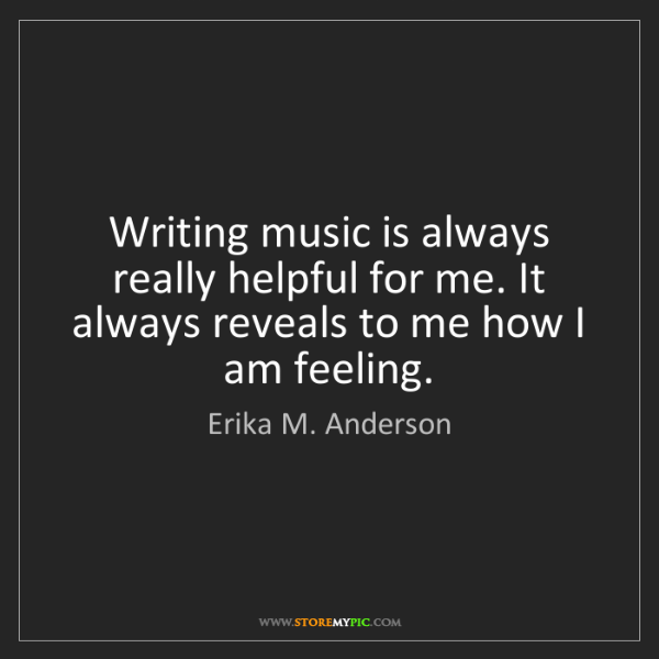 Erika M. Anderson: Writing music is always really helpful for me. It always...