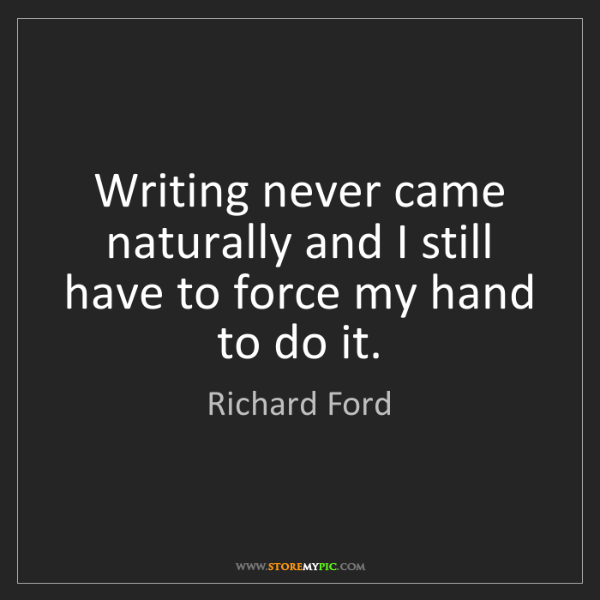 Richard Ford: Writing never came naturally and I still have to force...